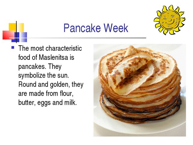 Pancake Week The most characteristic food of Maslenitsa is pancakes. They sym...