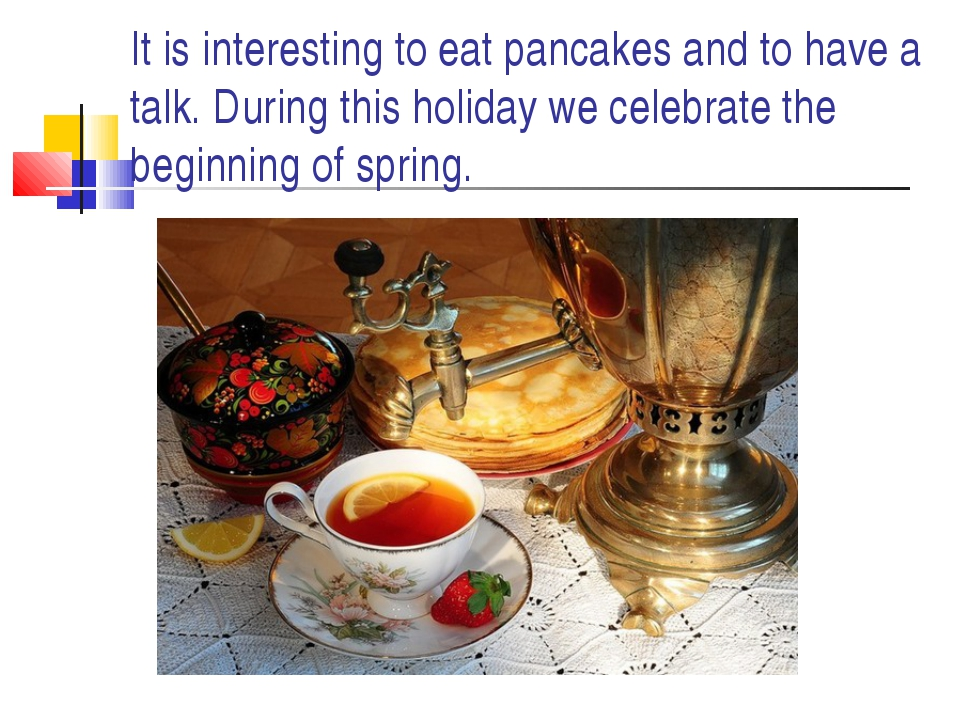 It is interesting to eat pancakes and to have a talk. During this holiday we...
