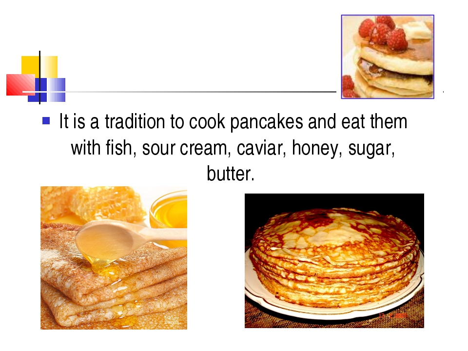 It is a tradition to cook pancakes and eat them with fish, sour cream, caviar...