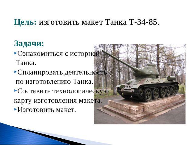 Цель: изготовить макет Танка Т-34-85. Задачи: Ознакомиться с историей Танка....