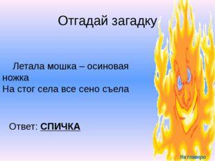 Запомни Знают все – человек без огня Не живет ни единого дня. При огне, как