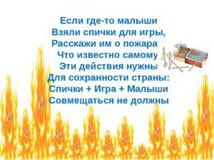 Если где-то малыши Взяли спички для игры, Расскажи им о пожарах, Что известно