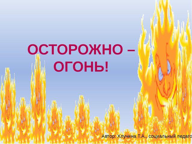 ОСТОРОЖНО – ОГОНЬ! Автор: Хлучина Т.А., социальный педагог