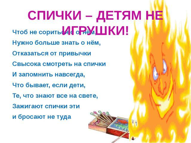 Чтоб не сориться с огнём, Нужно больше знать о нём, Отказаться от привычки Св...