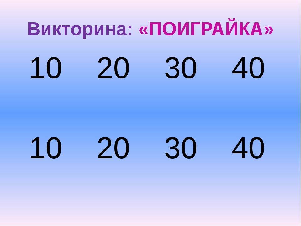 Викторина: «ПОИГРАЙКА» 10 20 30 40 10 20 30 40