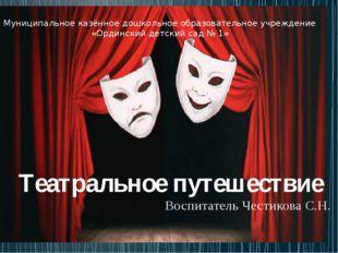 Театральное путешествие Воспитатель Честикова С.Н. Муниципальное казённое до