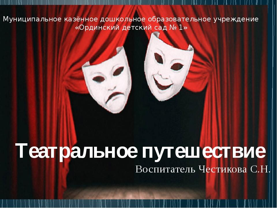 Театральное путешествие Воспитатель Честикова С.Н. Муниципальное казённое до...