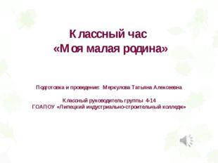 Классный час «Моя малая родина» Подготовка и проведение: Меркулова Татьяна Ал