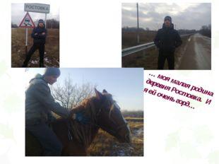 … моя малая родина деревня Ростовка. И я ей очень горд…