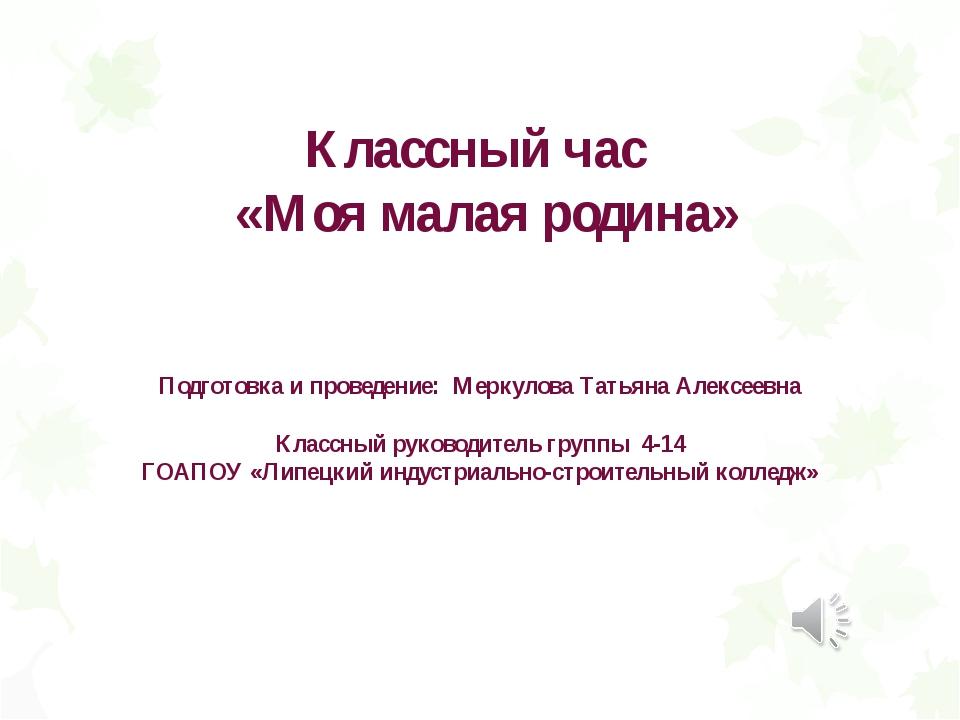 Классный час «Моя малая родина» Подготовка и проведение: Меркулова Татьяна Ал...