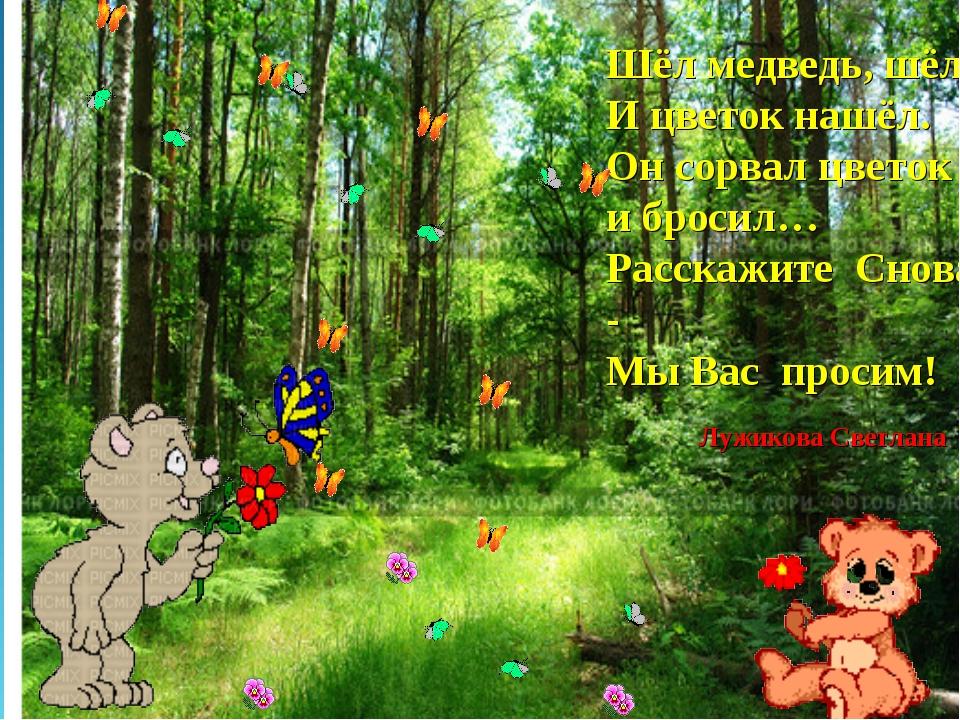 Шёл медведь, шёл И цветок нашёл. Он сорвал цветок и бросил… Расскажите Снова...