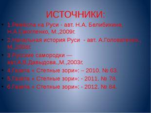 ИСТОЧНИКИ: 1.Ремёсла на Руси - авт. Н.А. Белибихина, Н.А.Смогленко, М.,2009г.
