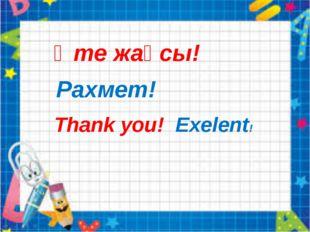Thank you! Exelent! Өте жақсы! Рахмет!