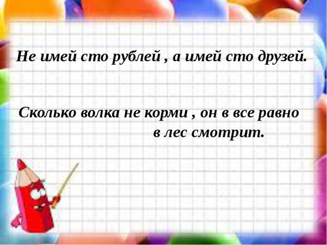 Не имей сто рублей , а имей сто друзей. Сколько волка не корми , он в все рав...