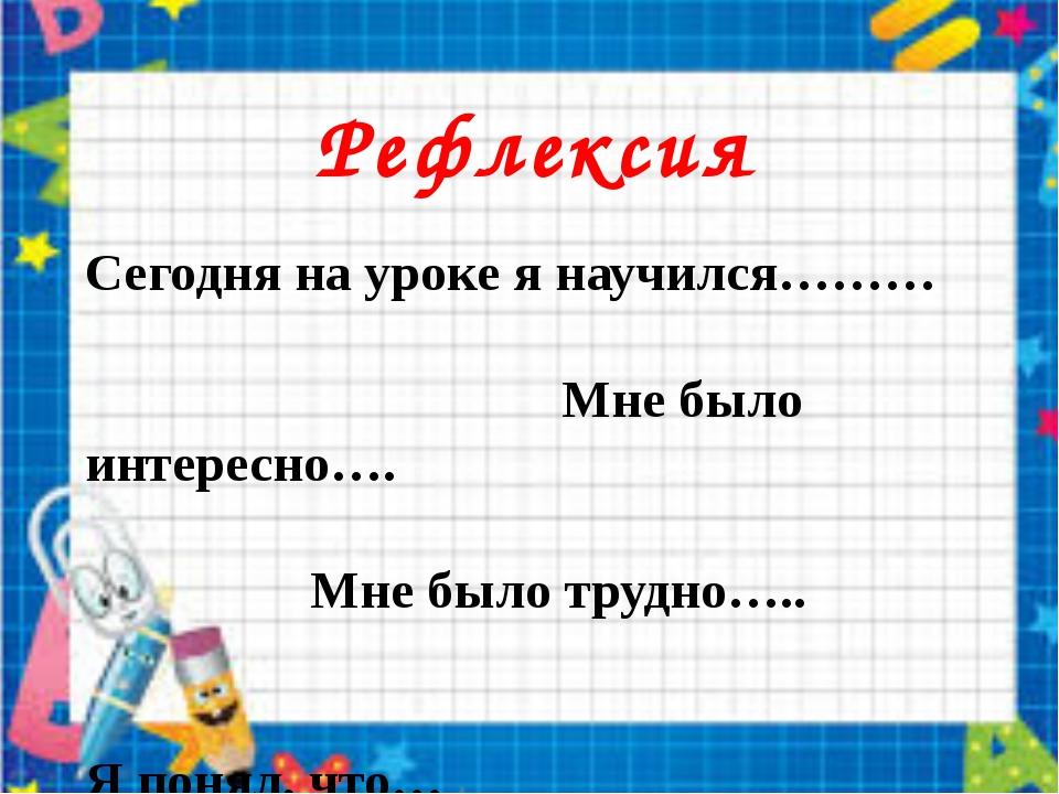 Рефлексия Сегодня на уроке я научился……… Мне было интересно…. Мне было трудн...