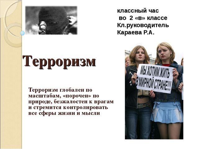 классный час во 2 «в» классе Кл.руководитель Караева Р.А. Терроризм глобален...