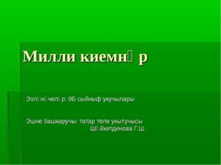 Милли киемнәр Эзләнүчеләр: 9Б сыйныф укучылары Эшне башкаручы: татар теле укы
