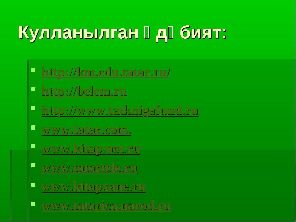 Кулланылган әдәбият: http://km.edu.tatar.ru/ http://belem.ru http://www.tatkn...