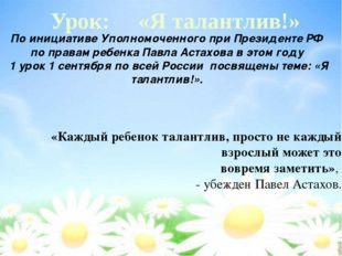 Урок: «Я талантлив!» По инициативе Уполномоченного при Президенте РФ по прав
