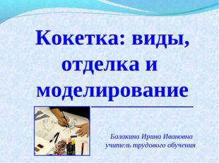 Кокетка: виды, отделка и моделирование Балакина Ирина Ивановна учитель трудов