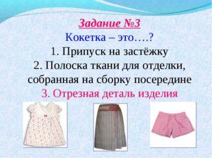 Задание №3 Кокетка – это….? 1. Припуск на застёжку 2. Полоска ткани для отде