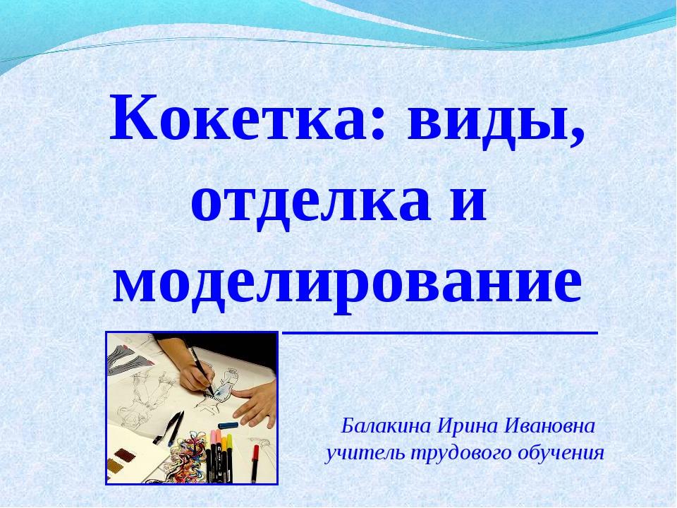 Кокетка: виды, отделка и моделирование Балакина Ирина Ивановна учитель трудов...