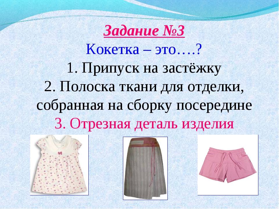 Задание №3 Кокетка – это….? 1. Припуск на застёжку 2. Полоска ткани для отде...