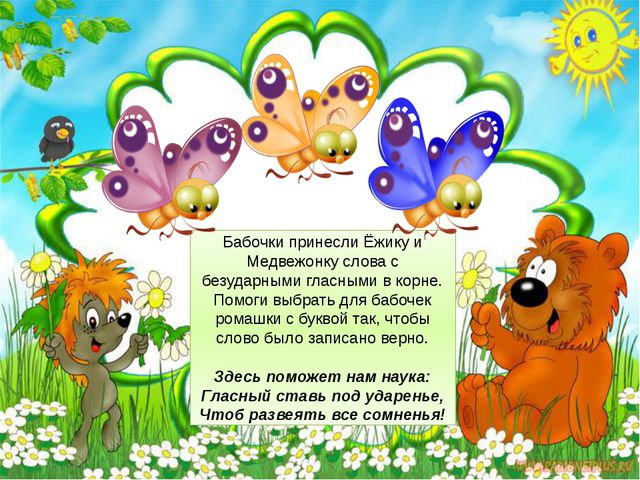 Бабочки принесли Ёжику и Медвежонку слова с безударными гласными в корне. По...