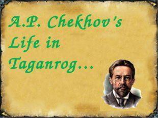 A.P. Chekhov's Life in Taganrog…