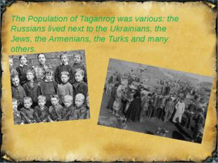 The Population of Taganrog was various: the Russians lived next to the Ukrain