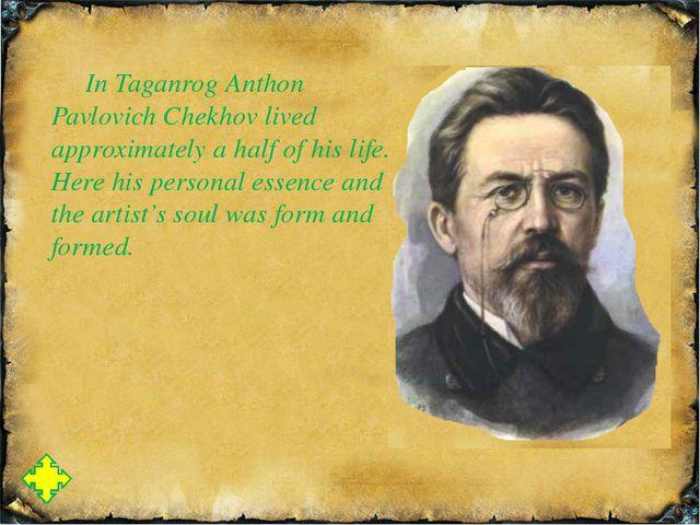 In Taganrog Anthon Pavlovich Chekhov lived approximately a half of his life....