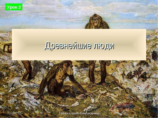 Древнейшие люди Урок 2 Гайдук Сергей Александрович
