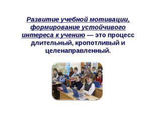 Развитие учебной мотивации, формирование устойчивого интереса к учению — это