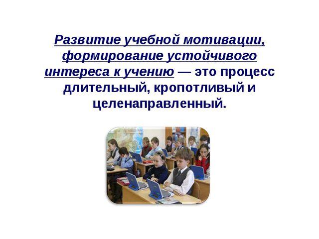 Развитие учебной мотивации, формирование устойчивого интереса к учению — это...