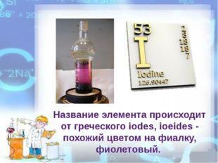 Название элемента происходит от греческого iodes, ioeides - похожий цветом на