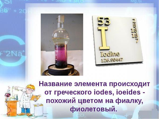 Название элемента происходит от греческого iodes, ioeides - похожий цветом на...
