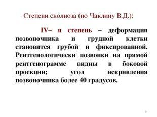 Степени сколиоза (по Чаклину В.Д.): IV– я степень – деформация позвоночника и