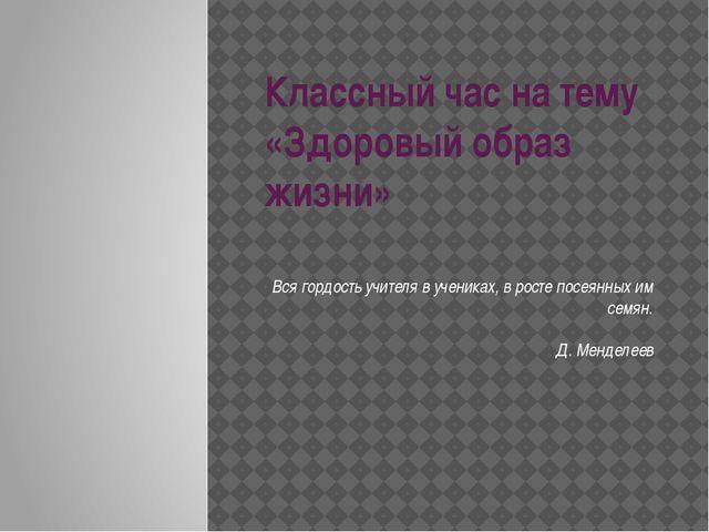 Классный час на тему «Здоровый образ жизни» Вся гордость учителя в учениках,...