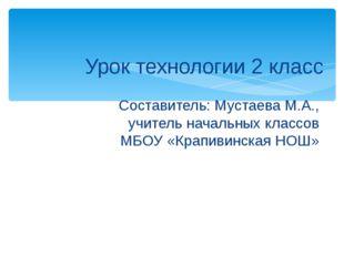 Урок технологии 2 класс Составитель: Мустаева М.А., учитель начальных классов