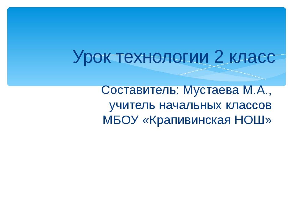 Урок технологии 2 класс Составитель: Мустаева М.А., учитель начальных классов...