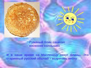 Румяный блин означал весеннее солнышко И в наше время на Масленицу пекут блин