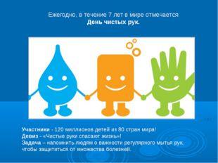 Участники - 120 миллионов детей из 80 стран мира! Девиз - «Чистые руки спасаю