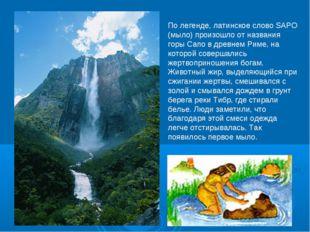 По легенде, латинское слово SAPO (мыло) произошло от названия горы Сапо в дре
