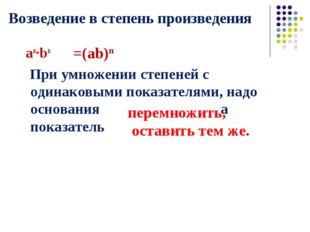 Возведение в степень произведения an·bn При умножении степеней с одинаковыми