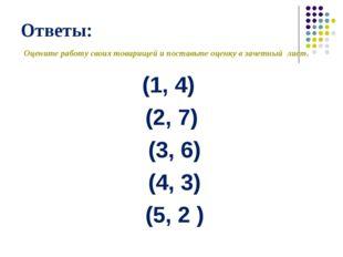 Ответы: (1, 4) (2, 7) (3, 6) (4, 3) (5, 2 ) Оцените работу своих товарищей и
