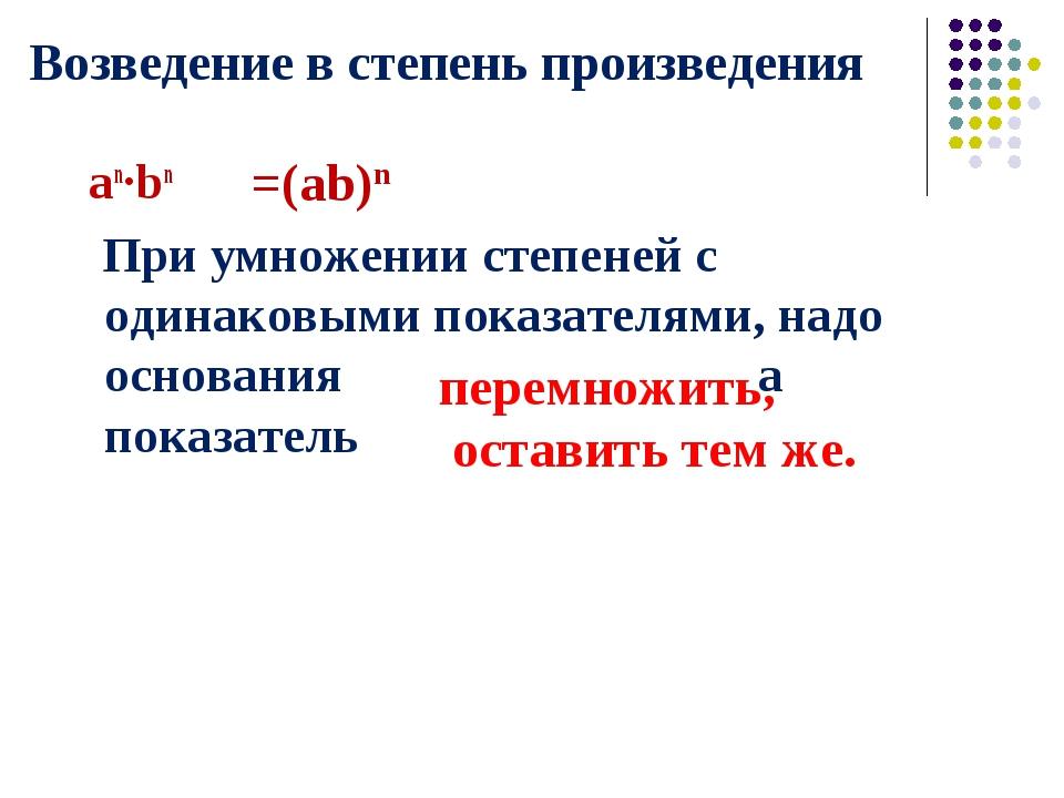 Возведение в степень произведения an·bn При умножении степеней с одинаковыми...