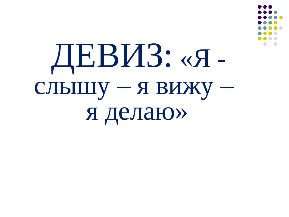 ДЕВИЗ: «Я - слышу – я вижу – я делаю»