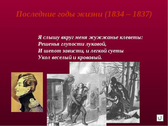 Последние годы жизни (1834 – 1837) Я слышу вкруг меня жужжанье клеветы: Решен...