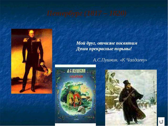 Петербург (1817 – 1820) Мой друг, отчизне посвятим Души прекрасные порывы! А...