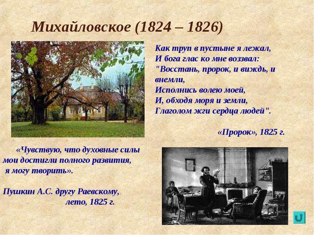 Михайловское (1824 – 1826) Как труп в пустыне я лежал, И бога глас ко мне воз...